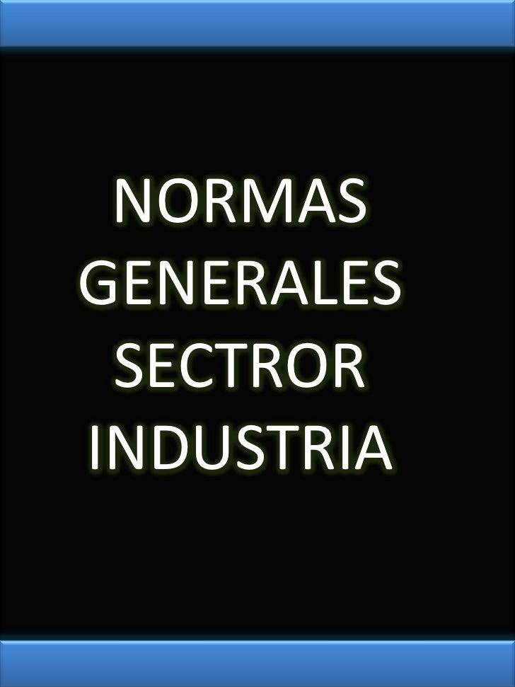 NORMAS GENERALES SECTROR INDUSTRIA<br />