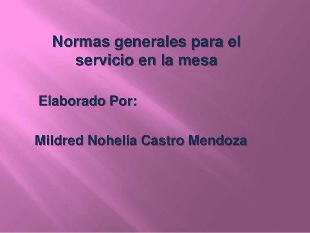 Normas generales para el servicio en la mesa Elaborado Por: Mildred Nohelia Castro Mendoza