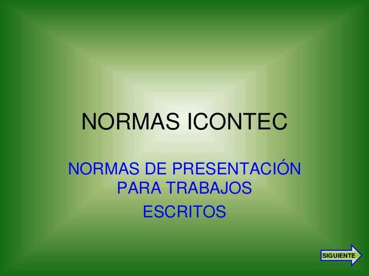 1     NORMAS ICONTEC    NORMAS DE PRESENTACIÓN        PARA TRABAJOS           ESCRITOS                             SIGUIENTE