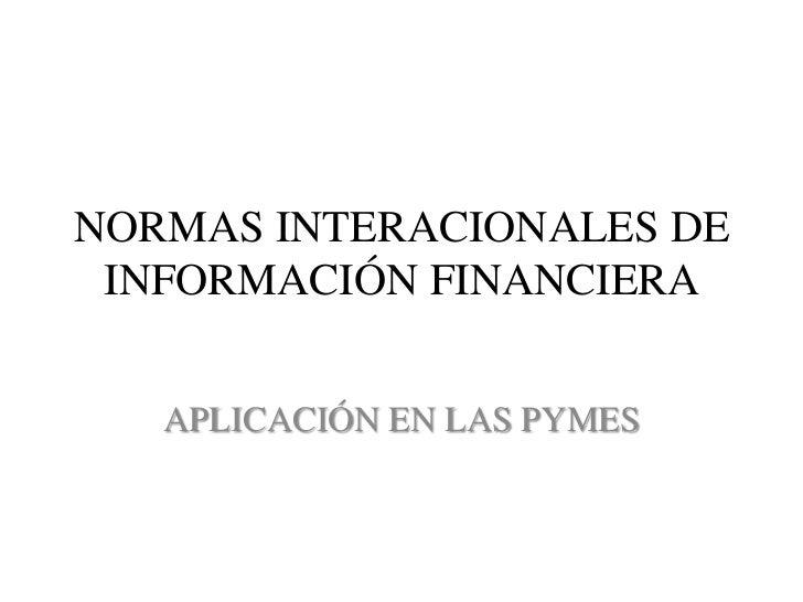 NORMAS INTERACIONALES DE INFORMACIÓN FINANCIERA   APLICACIÓN EN LAS PYMES