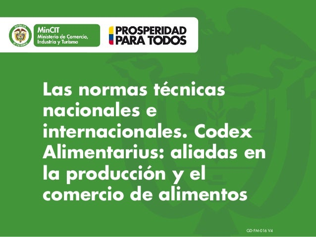 GD-FM-016 V4 Las normas técnicas nacionales e internacionales. Codex Alimentarius: aliadas en la producción y el comercio ...