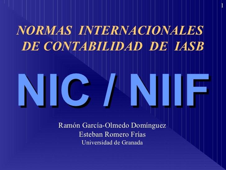 NIC / NIIF Ramón García-Olmedo Domínguez Esteban Romero Frías Universidad de Granada NORMAS  INTERNACIONALES  DE CONTABILI...