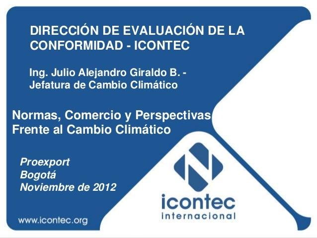 DIRECCIÓN DE EVALUACIÓN DE LA  CONFORMIDAD - ICONTEC  Ing. Julio Alejandro Giraldo B. -  Jefatura de Cambio ClimáticoNorma...