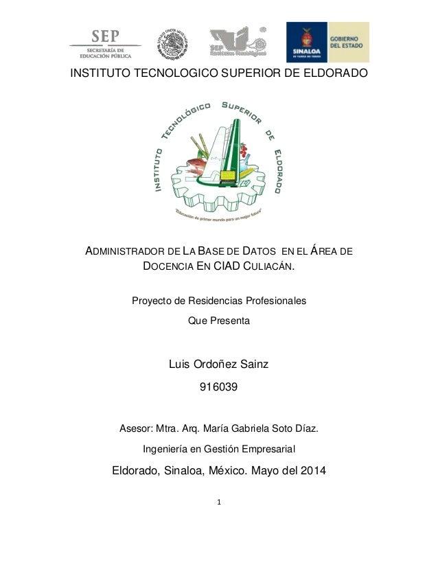 1 INSTITUTO TECNOLOGICO SUPERIOR DE ELDORADO ADMINISTRADOR DE LA BASE DE DATOS EN EL ÁREA DE DOCENCIA EN CIAD CULIACÁN. Pr...