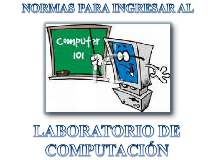 NORMAS PARA INGRESAR AL<br />LABORATORIO DE COMPUTACIÓN<br />