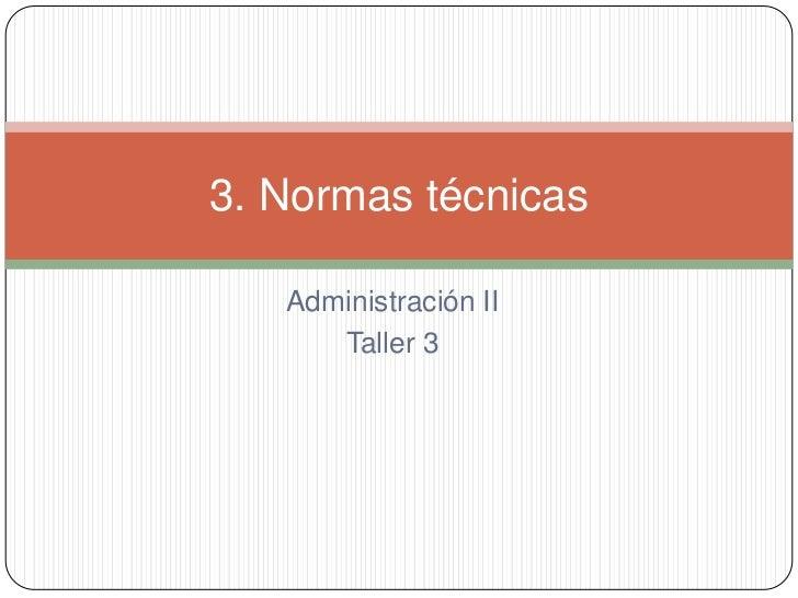 3. Normas técnicas   Administración II      Taller 3
