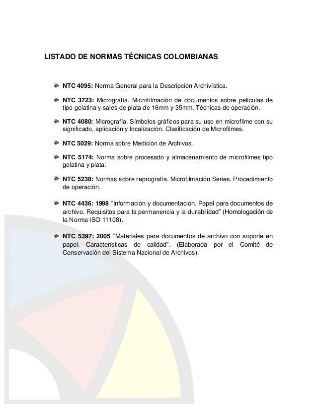LISTADO DE NORMAS TÉCNICAS COLOMBIANAS    NTC 4095: Norma General para la Descripción Archivística.    NTC 3723: Micrograf...