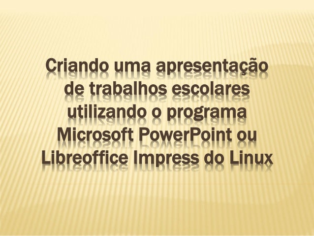 Criando uma apresentação de trabalhos escolares utilizando o programa Microsoft PowerPoint ou Libreoffice Impress do Linux