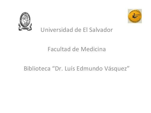 """Universidad de El Salvador Facultad de Medicina Biblioteca """"Dr. Luís Edmundo Vásquez"""""""