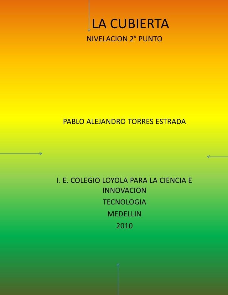 LA CUBIERTA<br />NIVELACION 2° PUNTO<br />PABLO ALEJANDRO TORRES ESTRADA<br />I. E. COLEGIO LOYOLA PARA LA CIENCIA E INNOV...