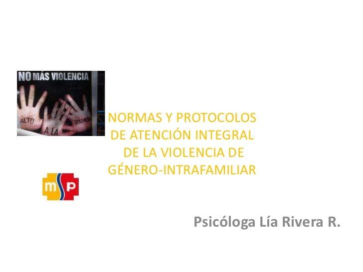 NORMAS Y PROTOCOLOS DE ATENCIÓN INTEGRAL DE LA VIOLENCIA DE GÉNERO-INTRAFAMILIAR<br />Psicóloga Lía Rivera R. <br />
