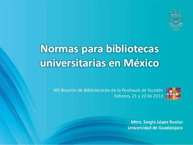 Normas para bibliotecasuniversitarias en México  XIX Reunión de Bibliotecarios de la Península de Yucatán                 ...