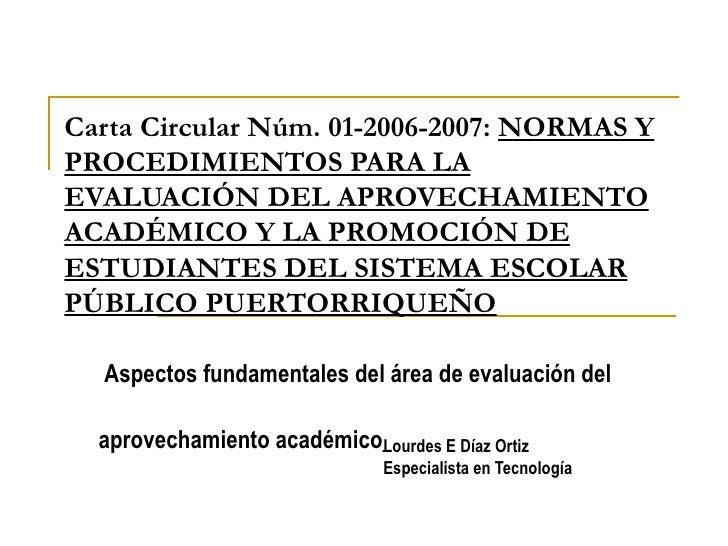 Carta Circular Núm. 01-2006-2007 :  NORMAS Y PROCEDIMIENTOS PARA LA EVALUACIÓN DEL APROVECHAMIENTO ACADÉMICO Y LA PROMOCIÓ...