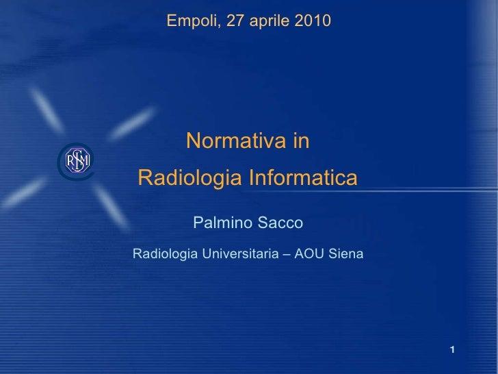 Empoli, 27 aprile 2010 Normativa in Radiologia Informatica Palmino Sacco Radiologia Universitaria – AOU Siena