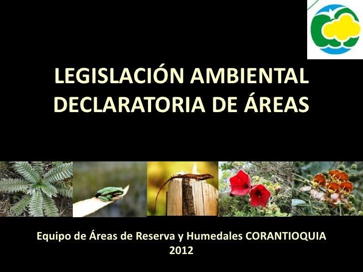 LEGISLACIÓN AMBIENTAL  DECLARATORIA DE ÁREASEquipo de Áreas de Reserva y Humedales CORANTIOQUIA                         2012