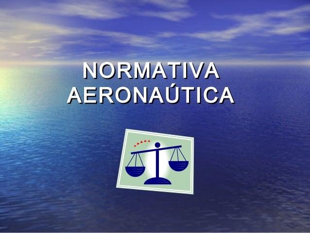NORMATIVANORMATIVA AERONAÚTICAAERONAÚTICA