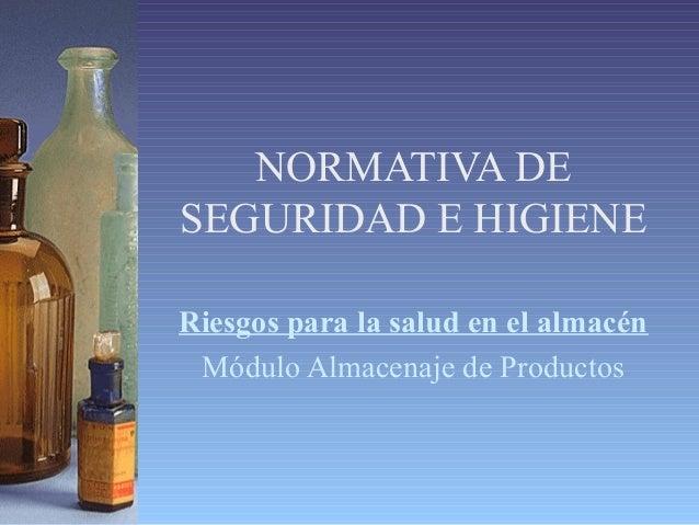 NORMATIVA DE SEGURIDAD E HIGIENE Riesgos para la salud en el almacén Módulo Almacenaje de Productos