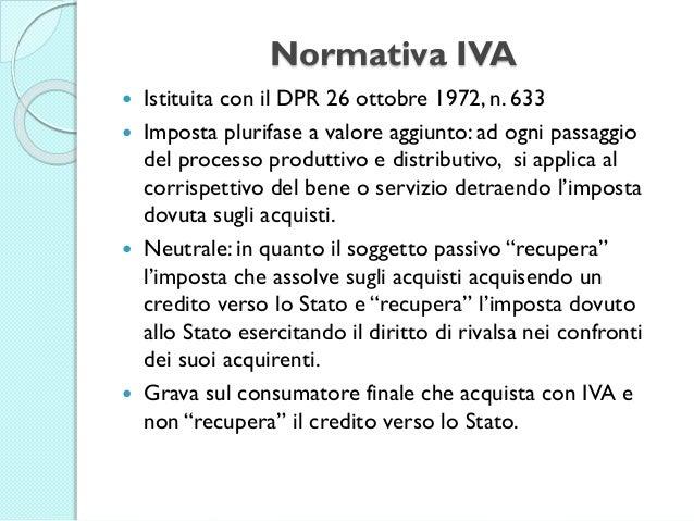 Normativa IVA  Istituita con il DPR 26 ottobre 1972, n. 633  Imposta plurifase a valore aggiunto: ad ogni passaggio del ...