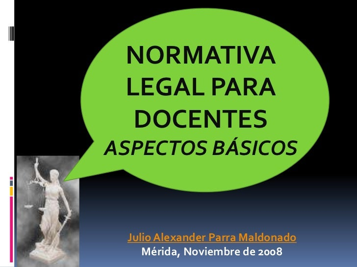 NORMATIVA LEGAL PARA DOCENTES<br />ASPECTOS BÁSICOS <br />Julio Alexander Parra Maldonado<br />Mérida, Noviembre de 2008<b...