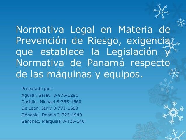 Normativa Legal en Materia dePrevención de Riesgo, exigenciaque establece la Legislación yNormativa de Panamá respectode l...