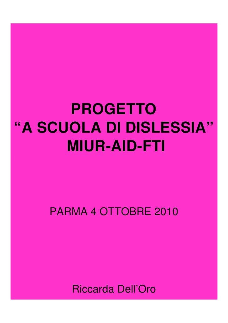 """PROGETTO""""A SCUOLA DI DISLESSIA""""      MIUR-AID-FTI    PARMA 4 OTTOBRE 2010           Riccarda DellOro       Riccarda Dell'Oro"""