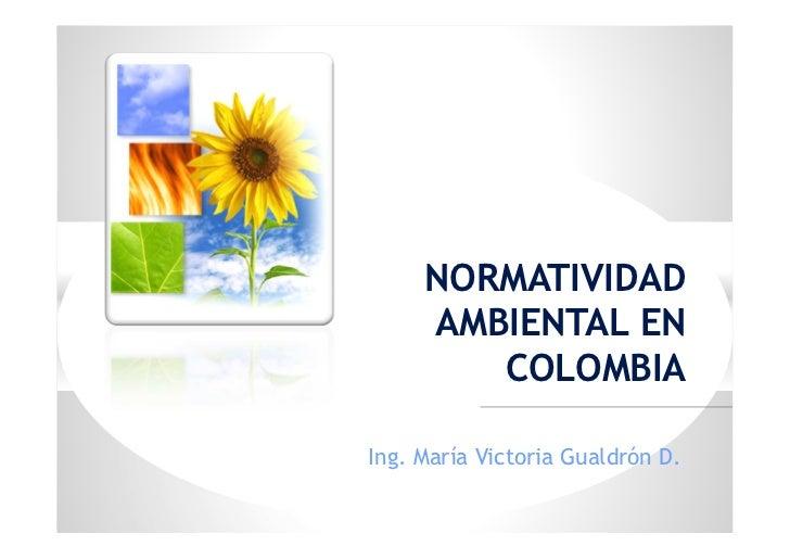 NORMATIVIDAD     AMBIENTAL EN        COLOMBIAIng. María Victoria Gualdrón D.