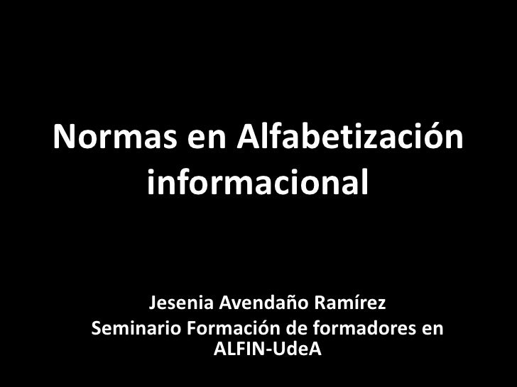 Normatividad en laNormas en Alfabetización    informacional       Jesenia Avendaño Ramírez  Seminario Formación de formado...