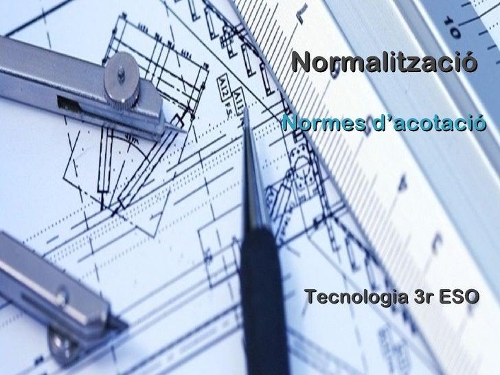Normalització Normes  d'acotació Tecnologia 3r ESO