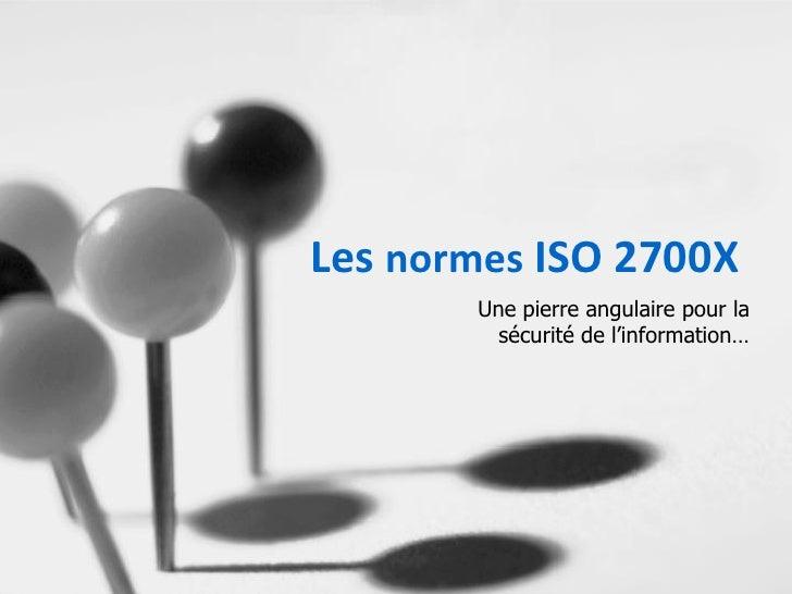 Les normes ISO 2700X       Une pierre angulaire pour la         sécurité de l'information…