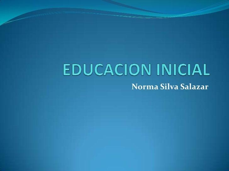 EDUCACION INICIAL<br />Norma Silva Salazar<br />