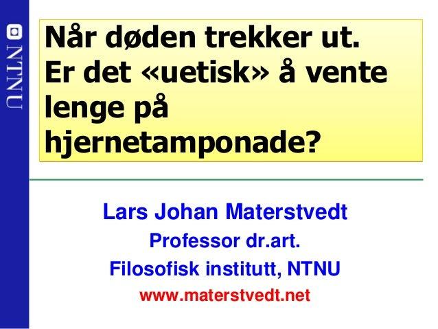 Lars Johan Materstvedt Professor dr.art. Filosofisk institutt, NTNU www.materstvedt.net Når døden trekker ut. Er det «ueti...