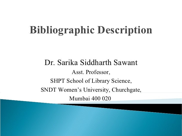 Bibliographic Description Dr. Sarika Siddharth Sawant Asst. Professor, SHPT School of Library Science, SNDT Women's Univer...