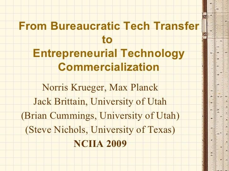 From Bureaucratic Tech Transfer to  Entrepreneurial Technology Commercialization Norris Krueger, Max Planck Jack Brittain,...