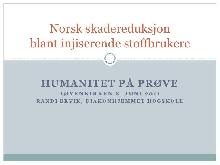 Humanitet på prøve<br />Tøyenkirken8. juni 2011<br />Randi Ervik, Diakonhjemmet høgskole<br />Norsk skadereduksjonblant in...