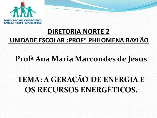 Profª Ana Maria Marcondes de Jesus TEMA: A GERAÇÃO DE ENERGIA E OS RECURSOS ENERGÉTICOS. DIRETORIA NORTE 2 UNIDADE ESCOLAR...