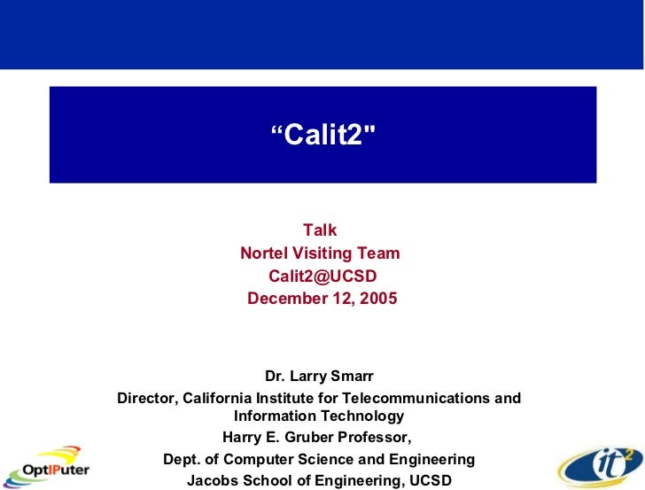 """ Calit2 "" Talk  Nortel Visiting Team  [email_address] December 12, 2005 Dr. Larry Smarr Director, California Institu..."