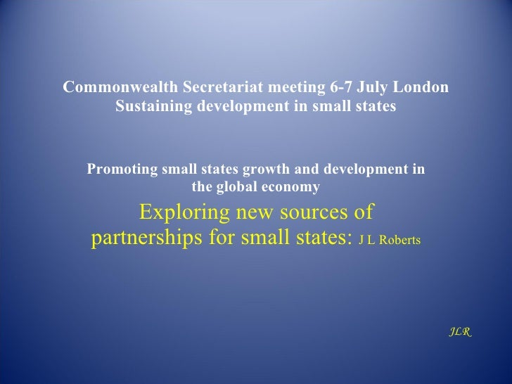 Commonwealth Secretariat meeting 6-7 July London     Sustaining development in small states     Promoting small states gro...