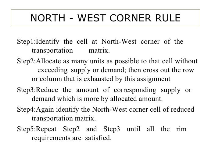 NORTH - WEST CORNER RULE Step1:Identify the cell at North-West corner of the  transportation  matrix. Step2:Allocate as ma...