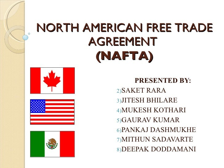 NORTH AMERICAN FREE TRADE AGREEMENT  (NAFTA) <ul><li>PRESENTED BY: </li></ul><ul><li>SAKET RARA </li></ul><ul><li>JITESH B...