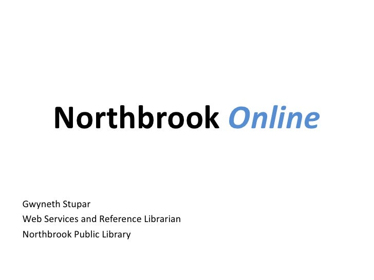 Northbrook Online<br />Gwyneth Stupar<br />Web Services and Reference Librarian<br />Northbrook Public Library<br />