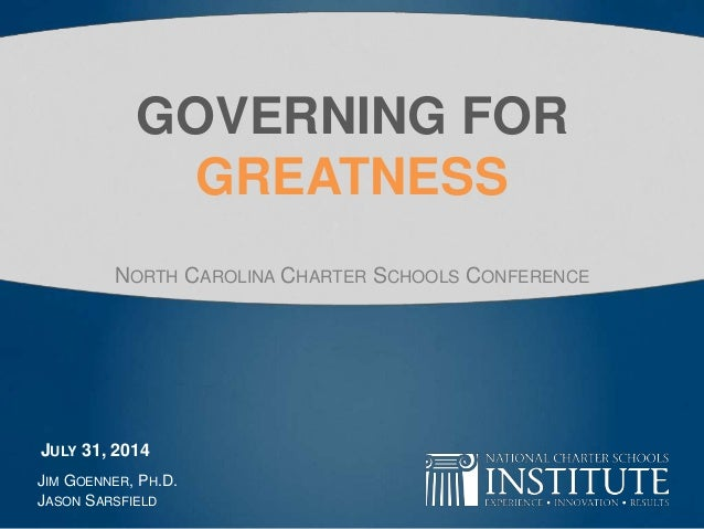 GOVERNING FOR GREATNESS NORTH CAROLINA CHARTER SCHOOLS CONFERENCE JIM GOENNER, PH.D. JASON SARSFIELD JULY 31, 2014
