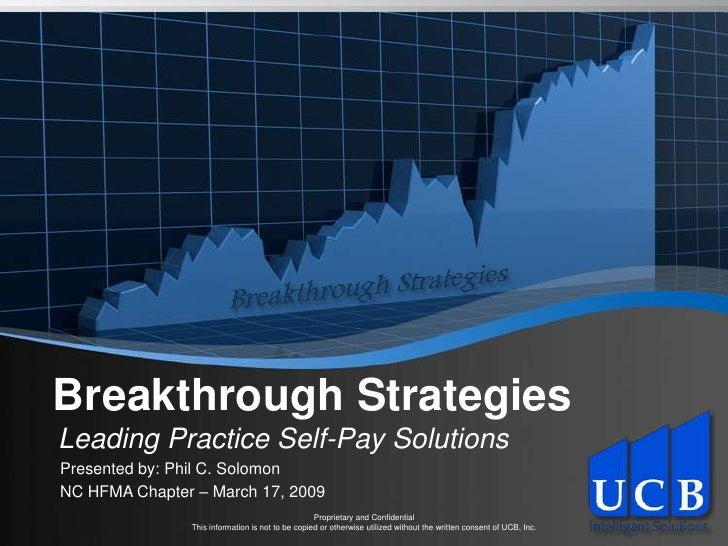 Breakthrough StrategiesLeading Practice Self-Pay SolutionsPresented by: Phil C. SolomonNC HFMA Chapter – March 17, 2009   ...