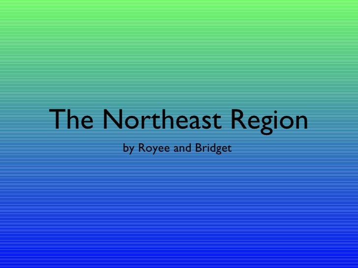The Northeast Region <ul><li>by Royee and Bridget  </li></ul>