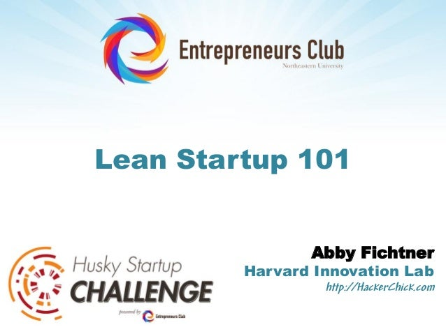 Lean Startup 101                Abby Fichtner         Harvard Innovation Lab                  http://HackerChick.com