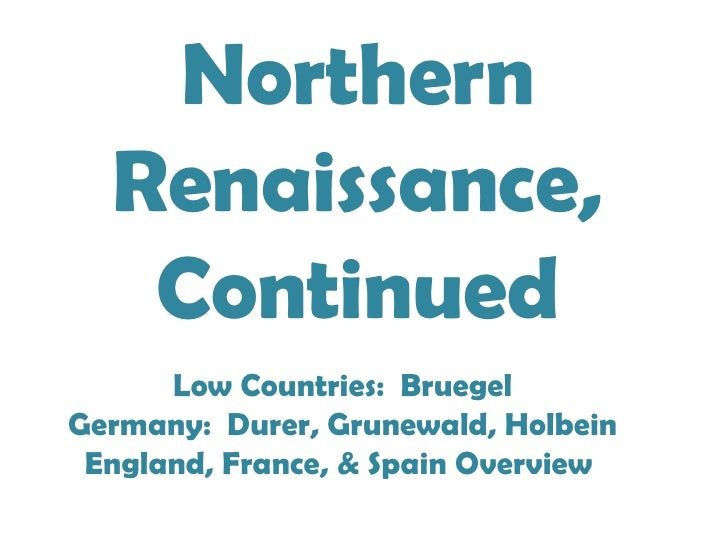 Northern Renaissance, Continued Low Countries:  Bruegel Germany:  Durer, Grunewald, Holbein England, France, & Spain Overv...