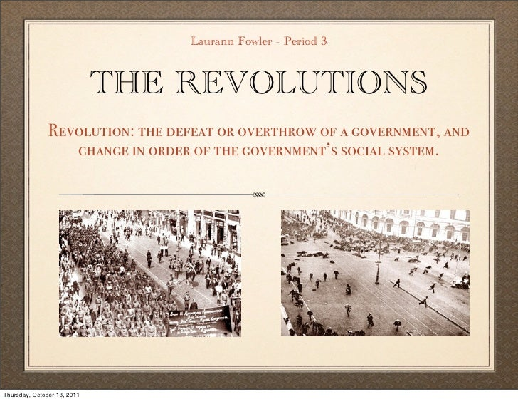 Laurann Fowler - Period 3                             THE REVOLUTIONS               Revolution: the defeat or overthrow of...
