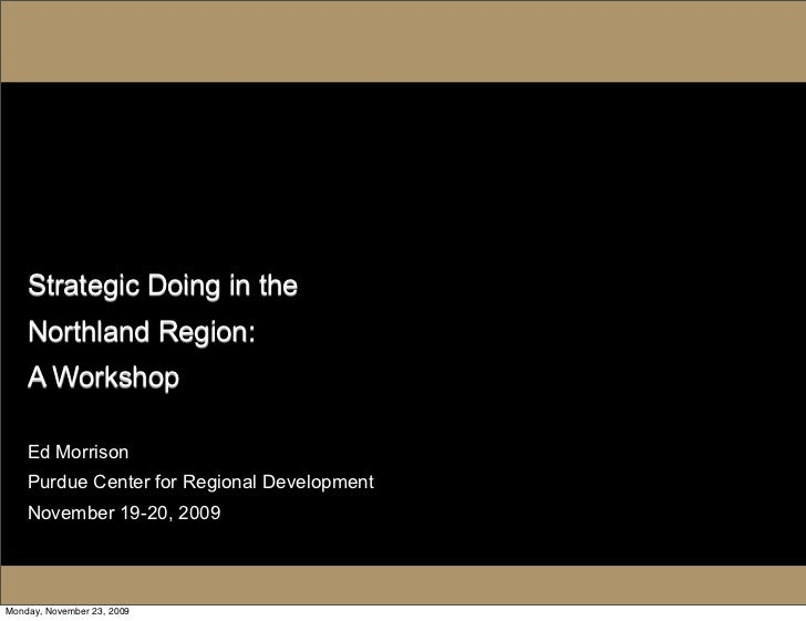 Strategic Doing in the     Northland Region:     A Workshop      Ed Morrison     Purdue Center for Regional Development   ...