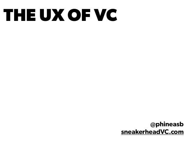THE UX OF VC @phineasb sneakerheadVC.com