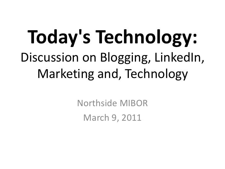 Today's Technology:Discussion on Blogging, LinkedIn, Marketing and, Technology<br />NorthsideMIBOR<br />March 9, 2011<br />