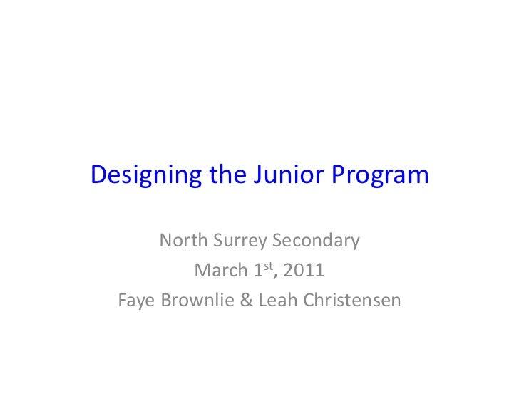 Designing the Junior Program           North Surrey Secondary               March 1st, 2011    Faye ...